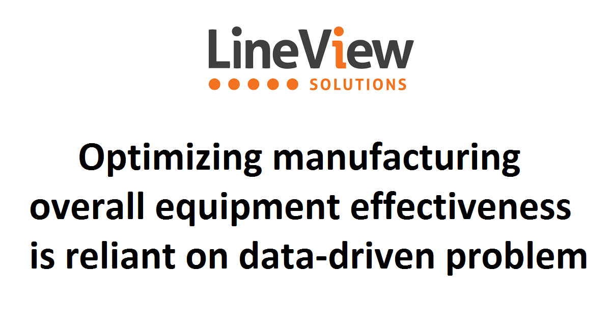 Optimizing manufacturing overall equipment effectiveness is reliant on data-driven problem