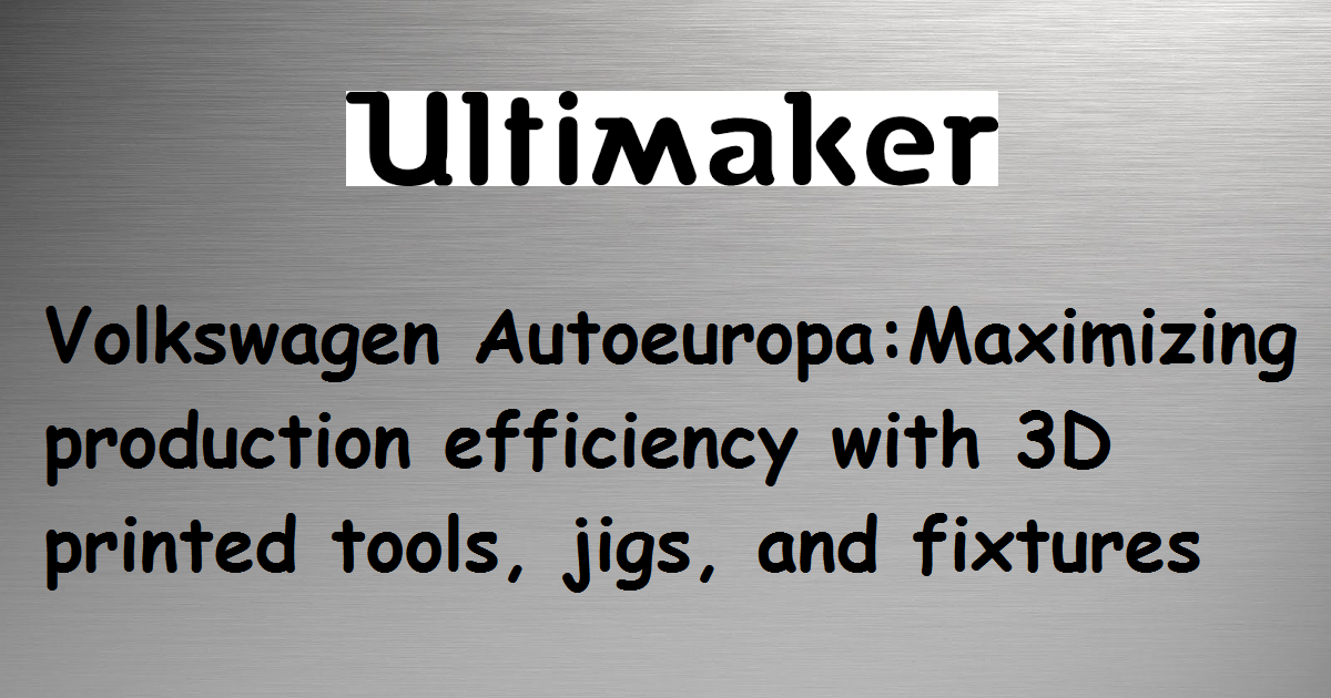 Volkswagen Autoeuropa: Maximizing production efficiency with 3D printed tools, jigs, and fixtures