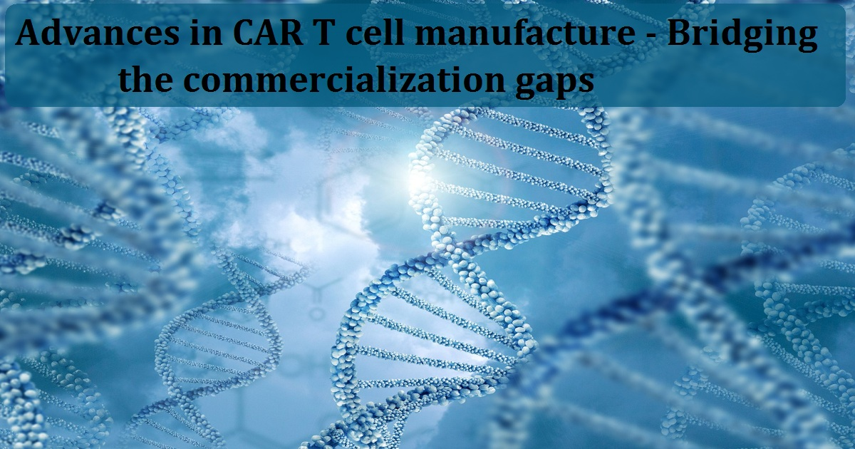 Advances in CAR T cell manufacture - Bridging the commercialization gaps