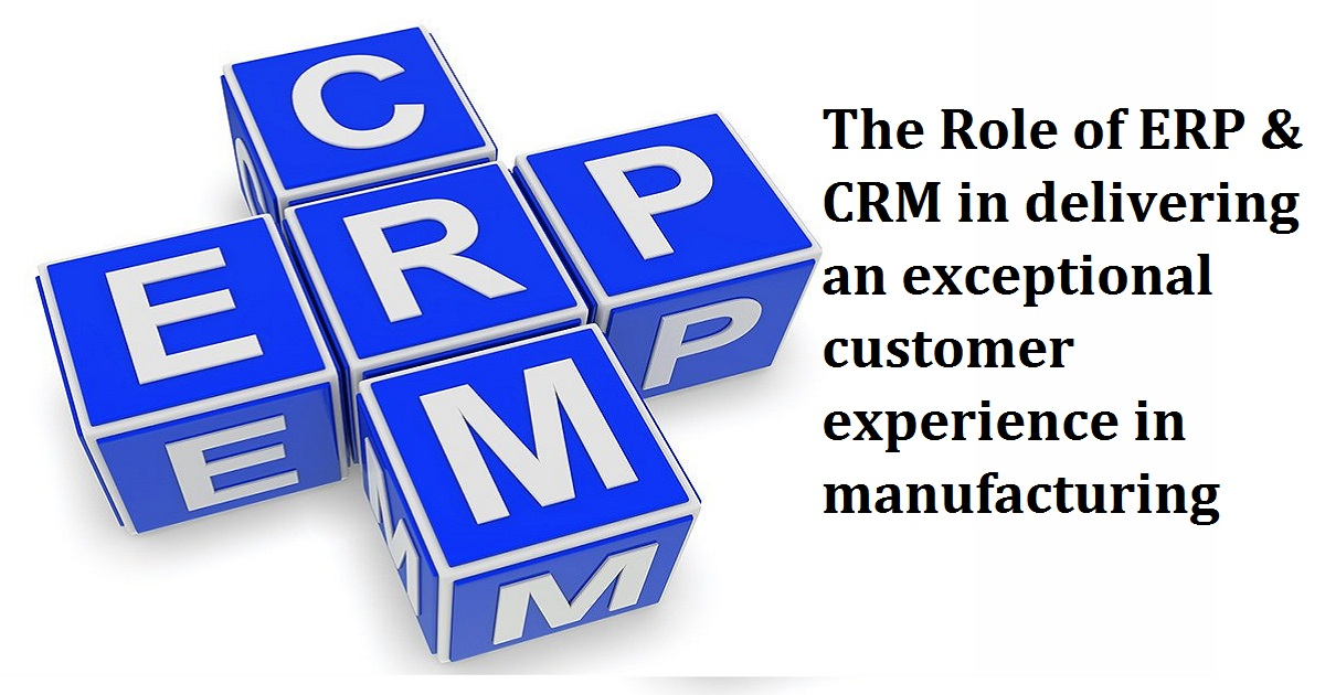 The Role of ERP & CRM in delivering an exceptional customer experience in manufacturing