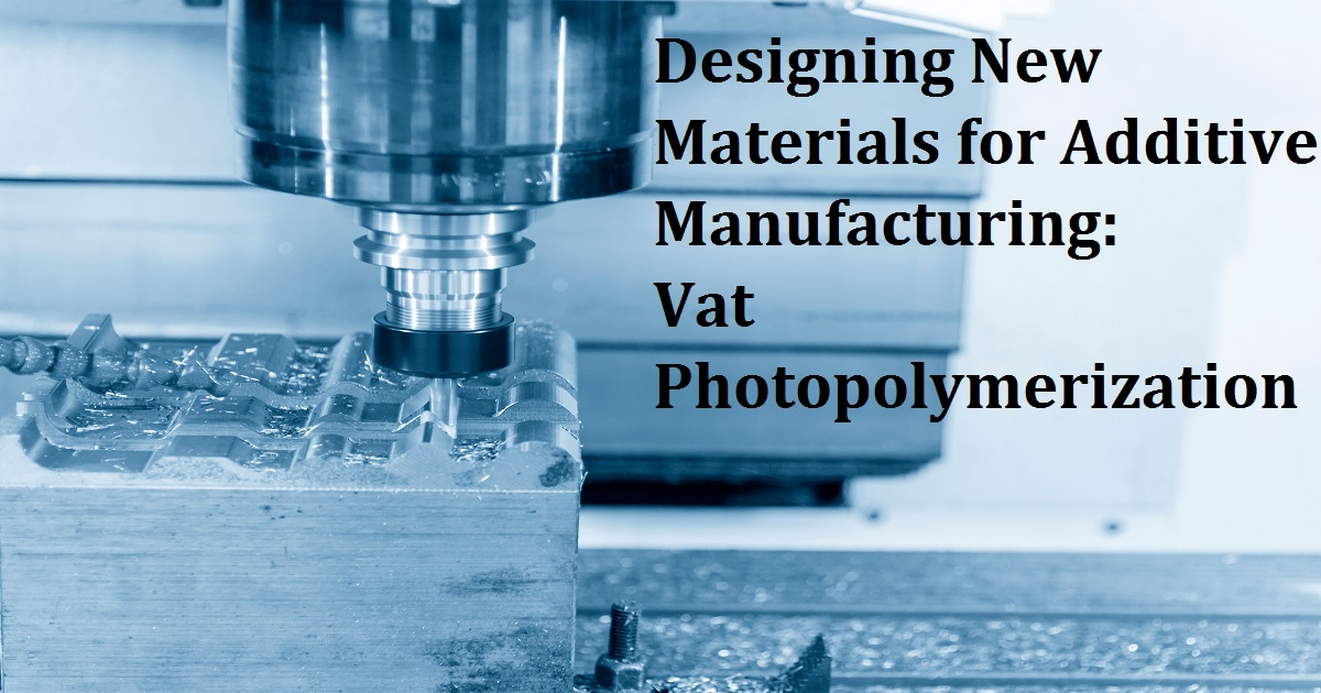 Designing New Materials for Additive Manufacturing: Vat Photopolymerization