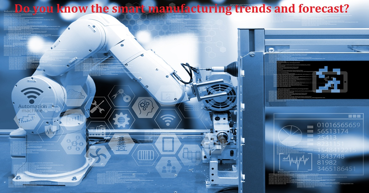 Do you know the smart manufacturing trends and forecast?