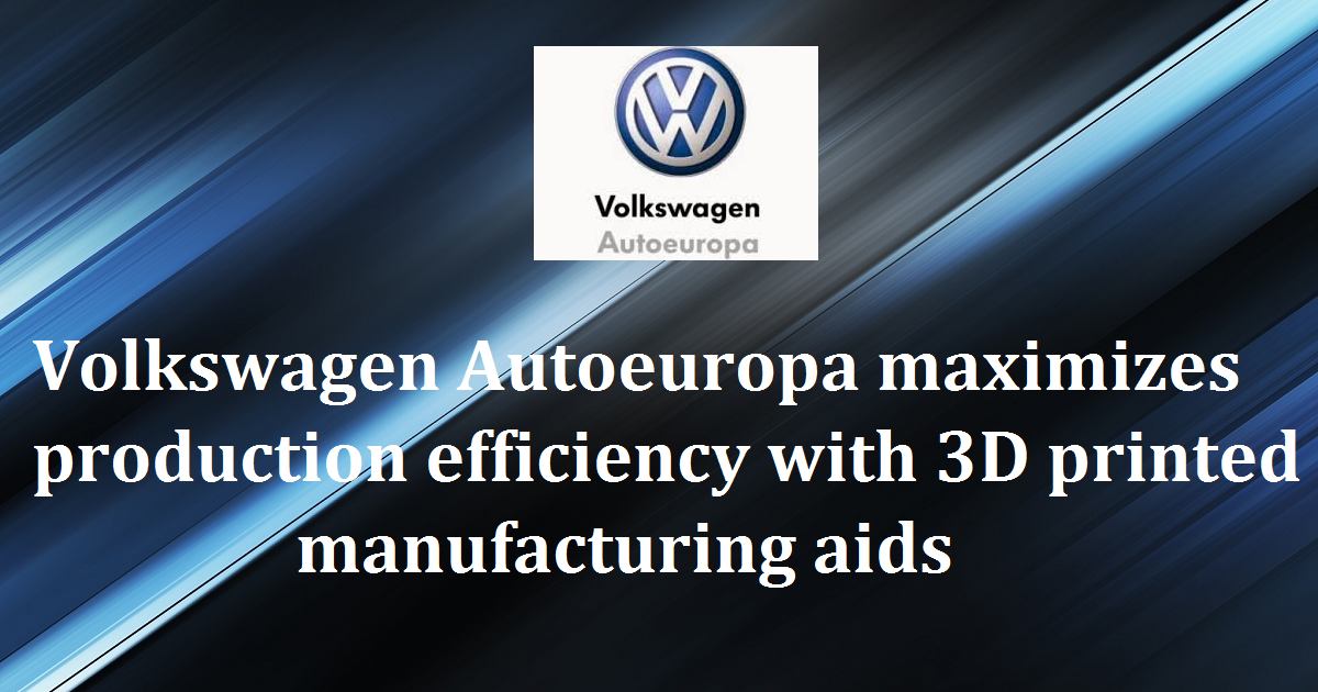 Volkswagen Autoeuropa maximizes production efficiency with 3D printed manufacturing aids