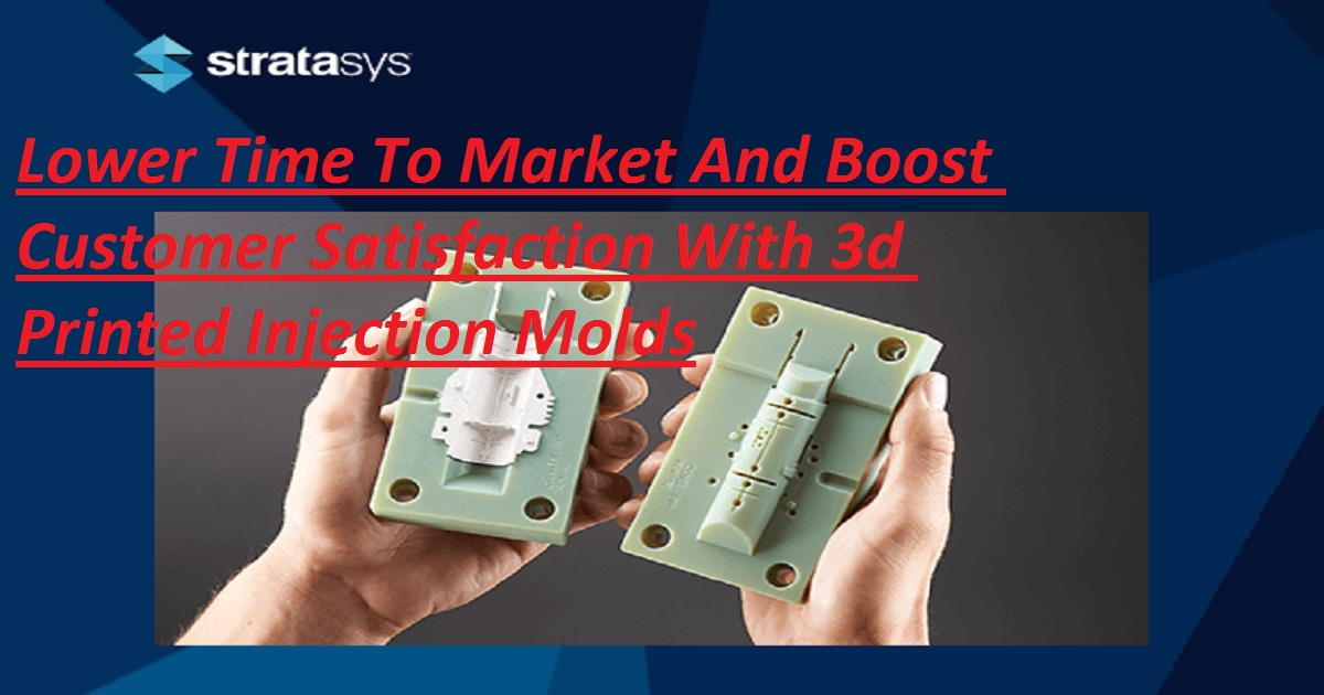 Lower Time To Market And Boost Customer Satisfaction With 3d Printed Injection Molds