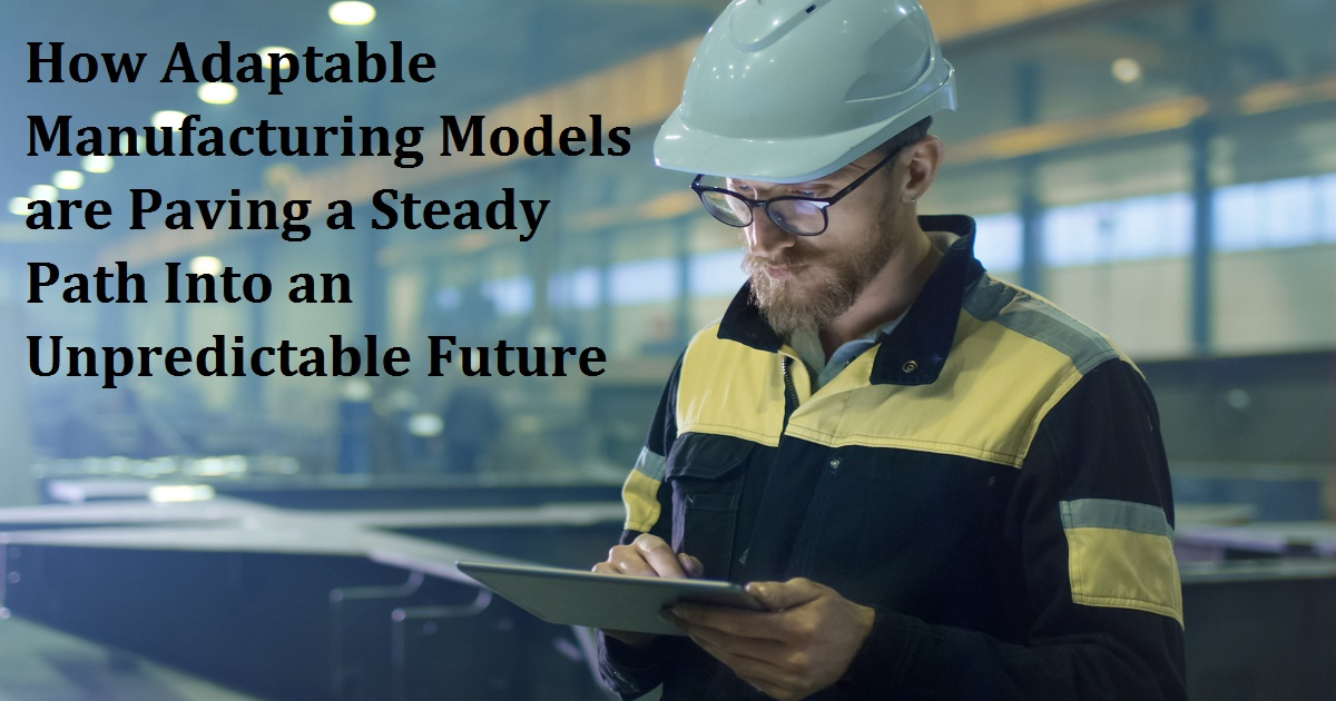 How Adaptable Manufacturing Models are Paving a Steady Path Into an Unpredictable Future