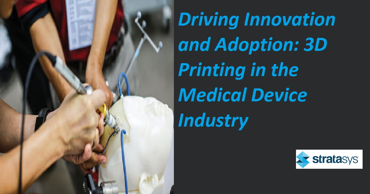 Driving Innovation and Adoption: 3D Printing in the Medical Device Industry