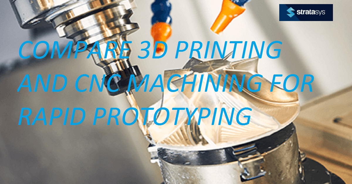 COMPARE 3D PRINTING AND CNC MACHINING FOR RAPID PROTOTYPING