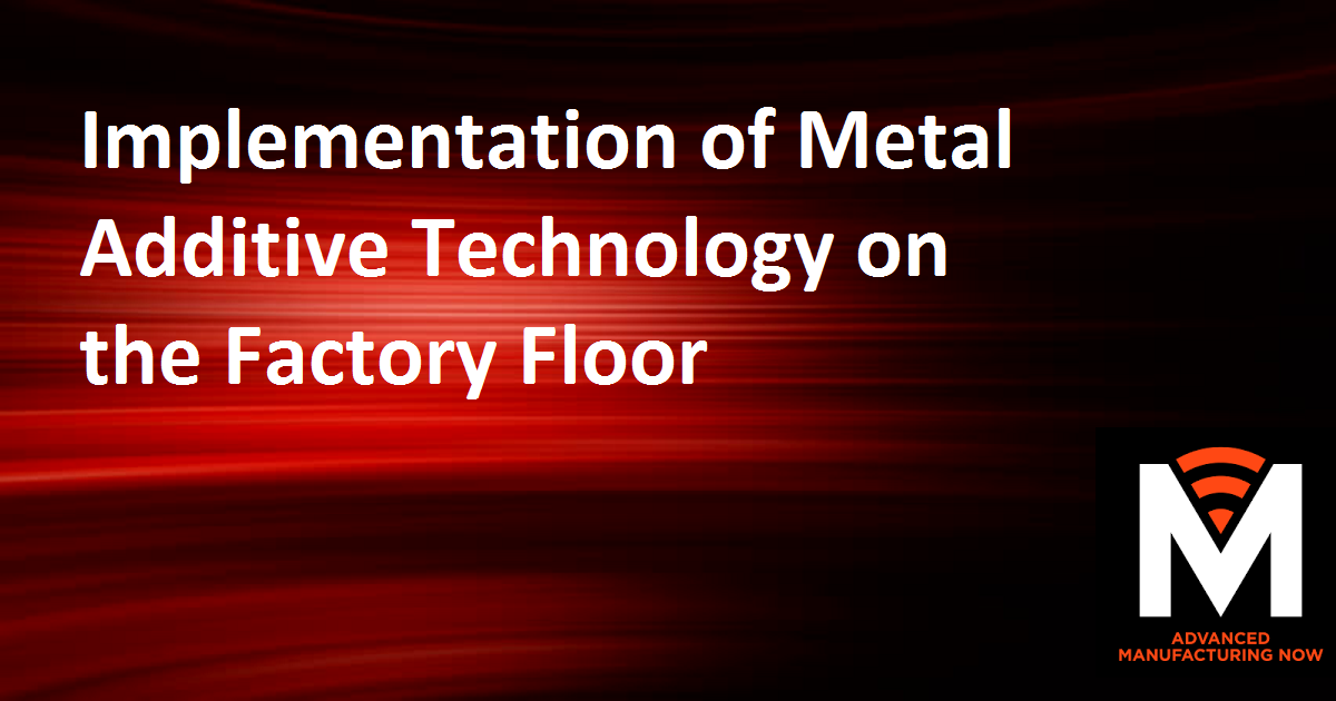 Implementation of Metal Additive Technology on the Factory Floor