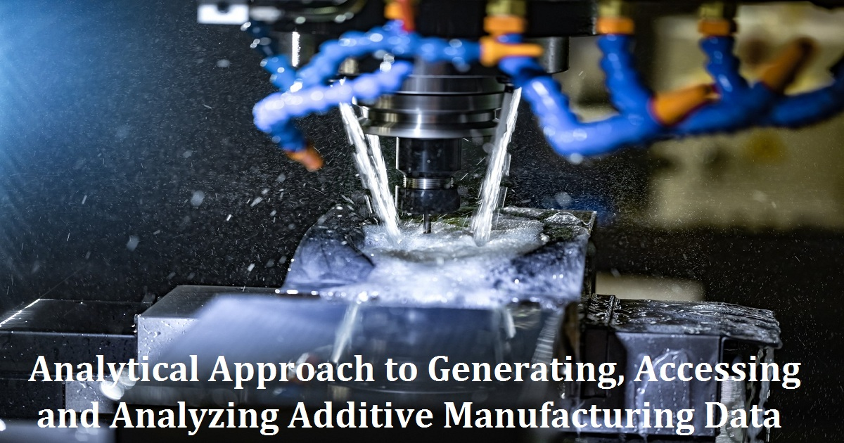 Analytical Approach to Generating, Accessing and Analyzing Additive Manufacturing Data