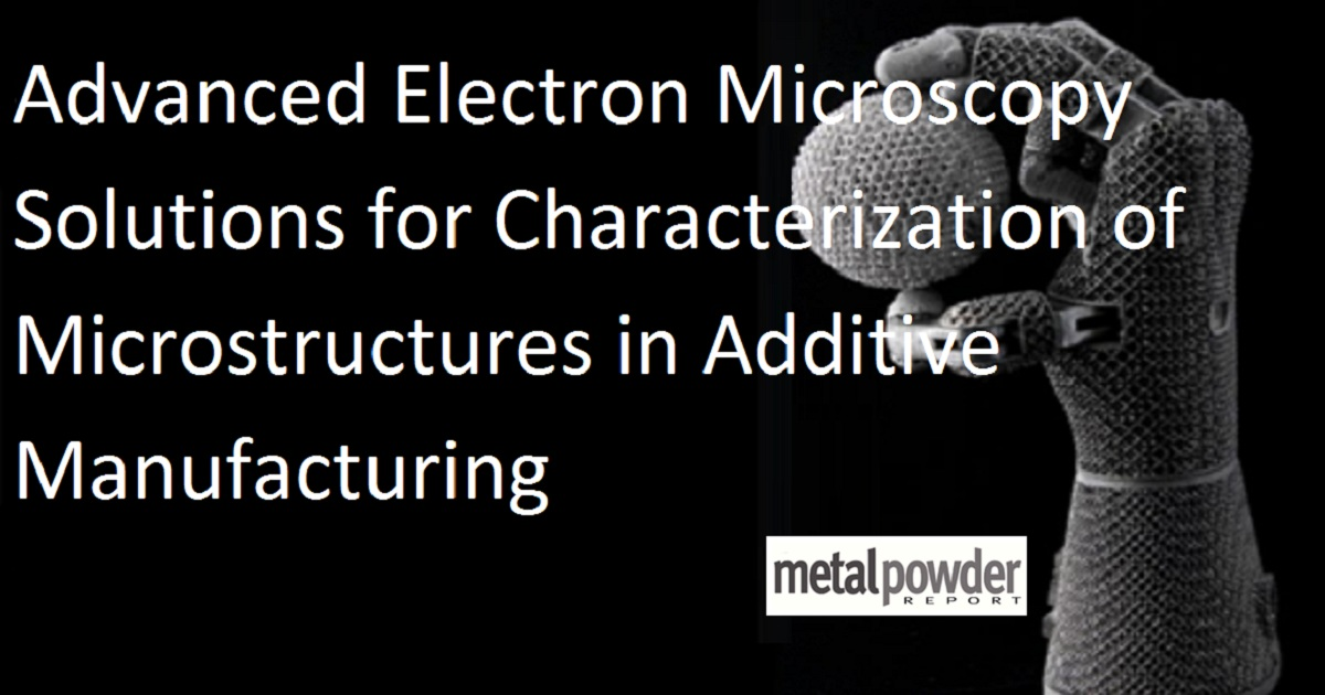 Advanced Electron Microscopy Solutions for Characterization of Microstructures in Additive Manufacturing