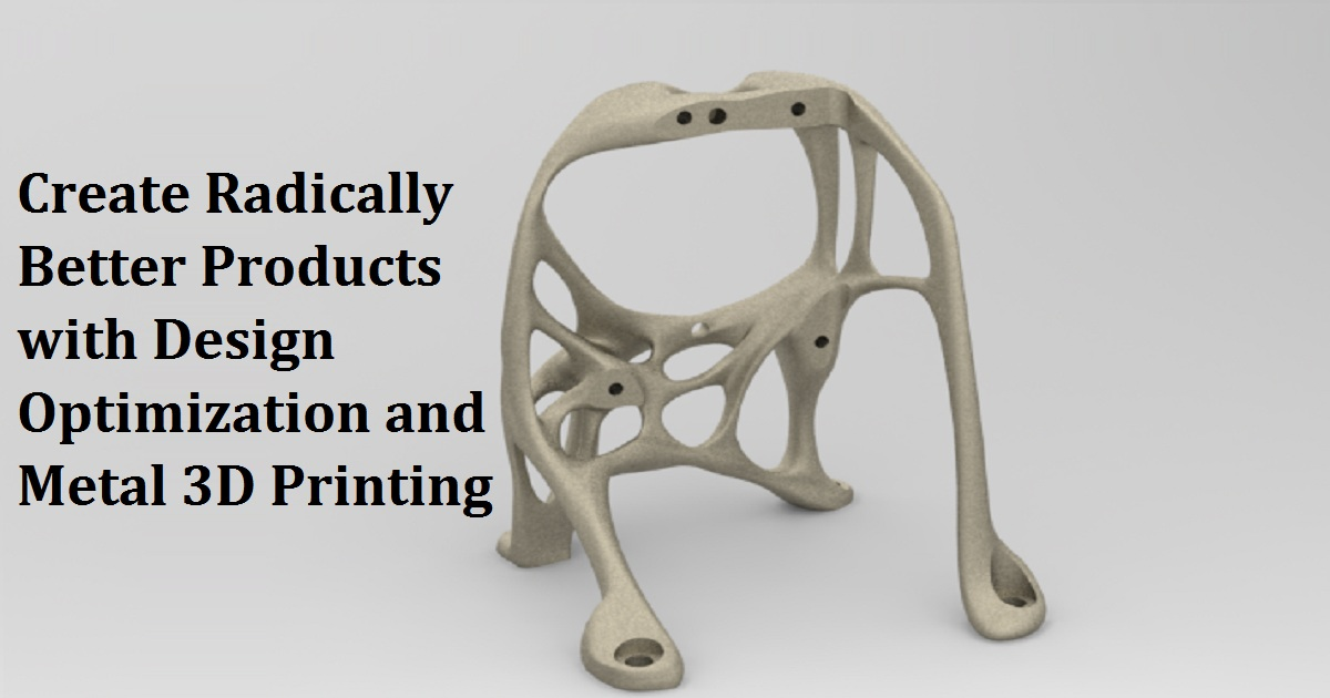 Create Radically Better Products with Design Optimization and Metal 3D Printing