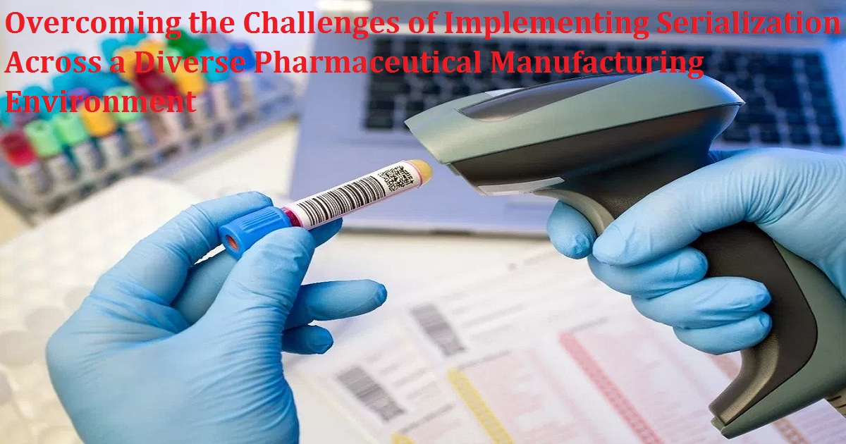 Overcoming the Challenges of Implementing Serialization Across a Diverse Pharmaceutical Manufacturing Environment