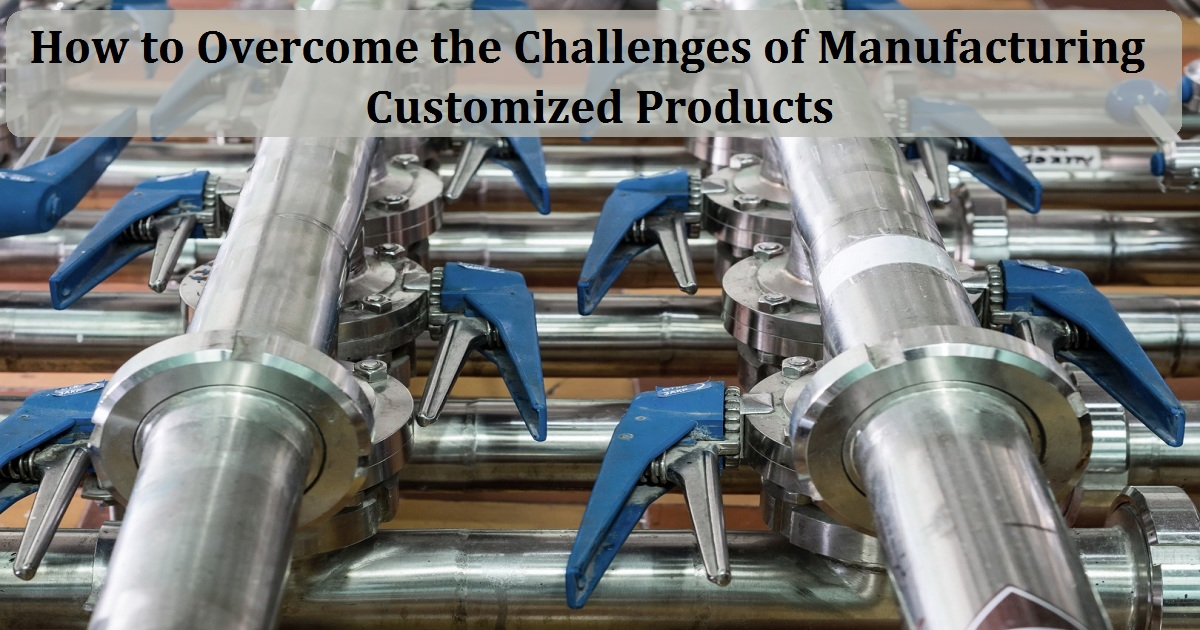 How to Overcome the Challenges of Manufacturing Customized Products