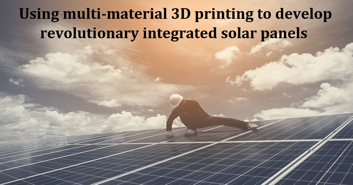 Using multi-material 3D printing to develop revolutionary integrated solar panels