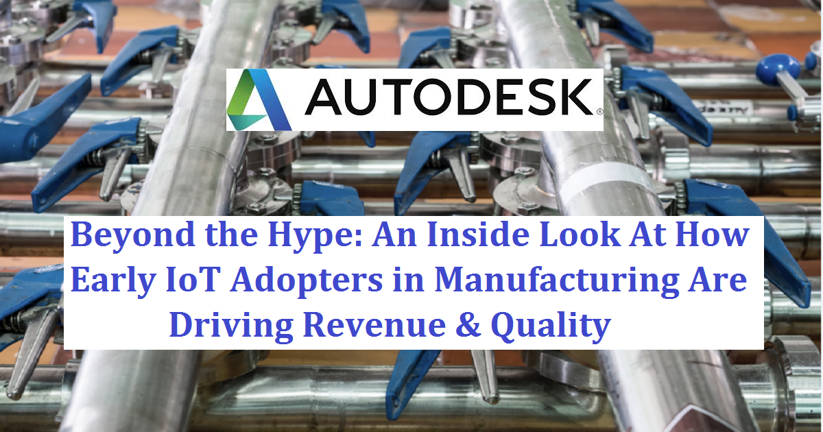 Beyond the Hype: An Inside Look At How Early IoT Adopters in Manufacturing Are Driving Revenue & Quality