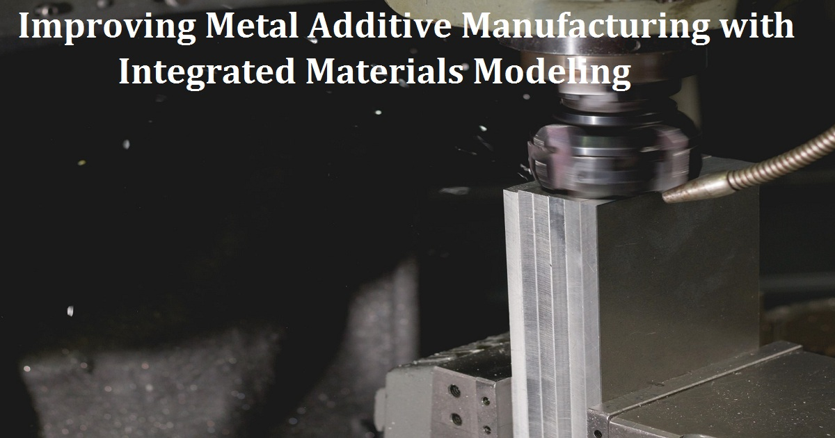 Improving Metal Additive Manufacturing with Integrated Materials Modeling