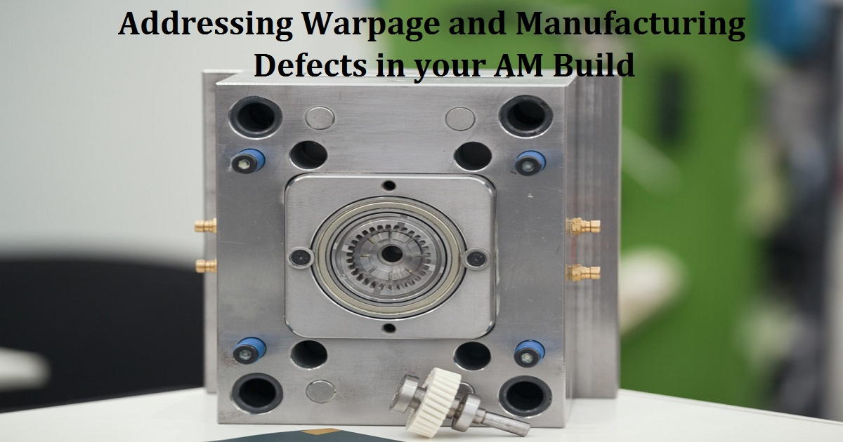 Addressing Warpage and Manufacturing Defects in your AM Build