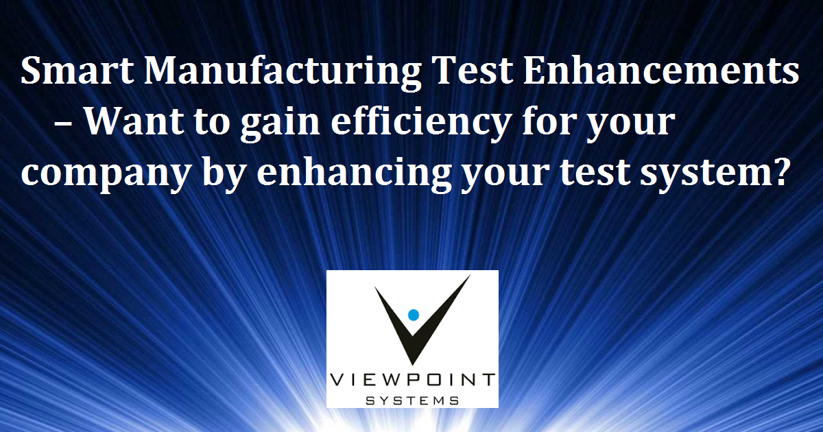 Smart Manufacturing Test Enhancements – Want to gain efficiency for your company by enhancing your test system?