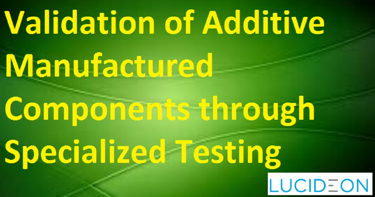 Validation of Additive Manufactured Components through Specialized Testing