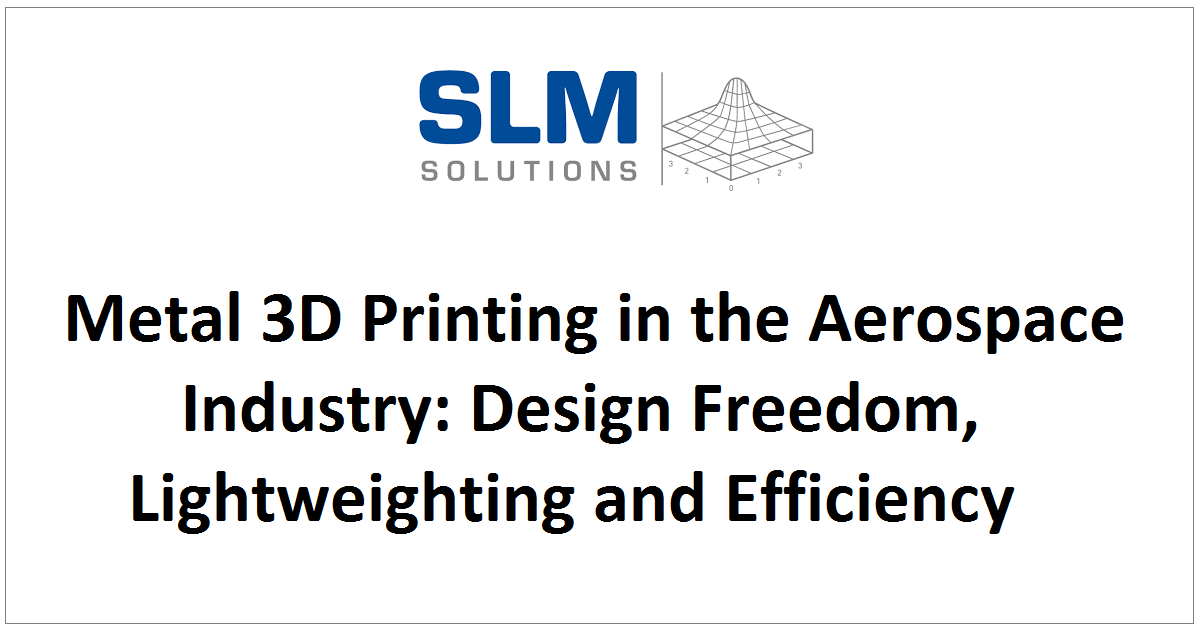 Metal 3D Printing in the Aerospace Industry: Design Freedom, Lightweighting and Efficiency