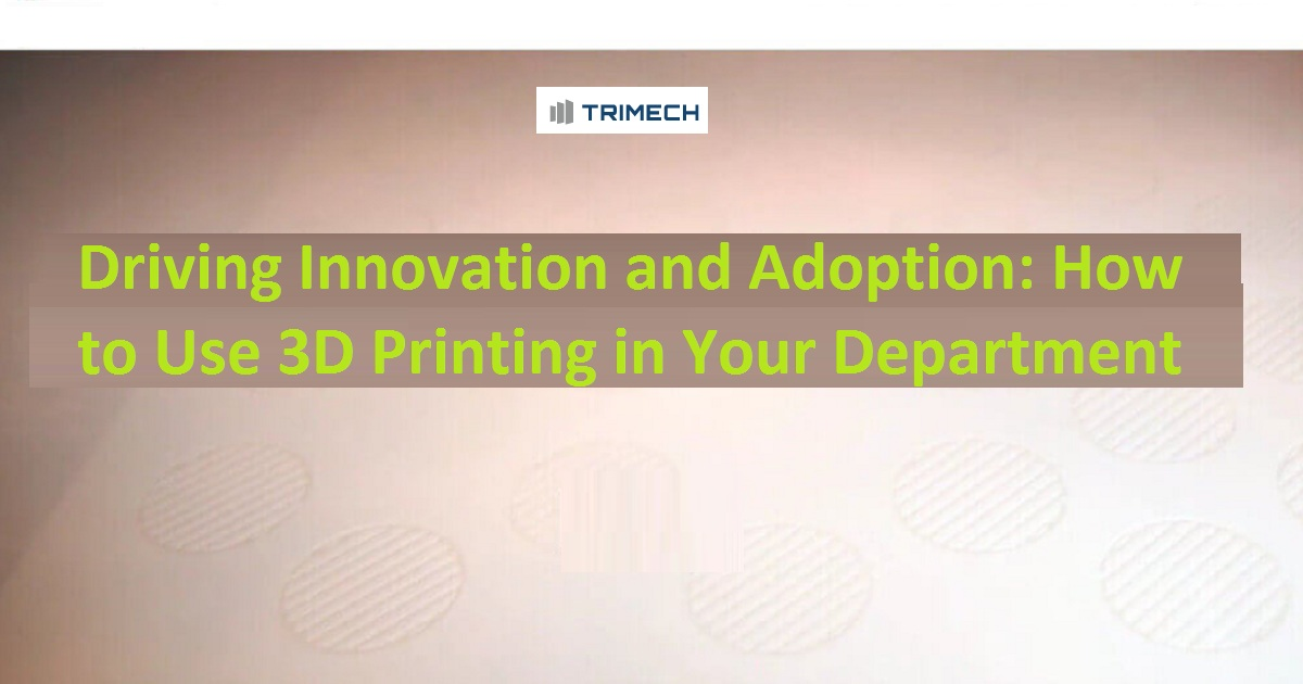 Driving Innovation and Adoption: How to Use 3D Printing in Your Department